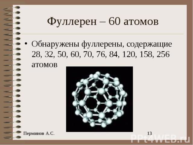 Фуллерен – 60 атомов Обнаружены фуллерены, содержащие 28, 32, 50, 60, 70, 76, 84, 120, 158, 256 атомов