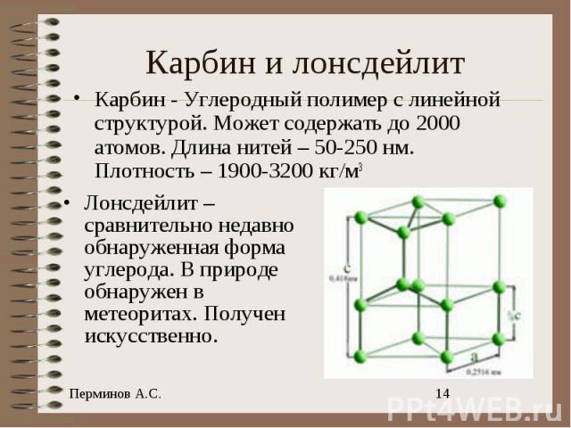 Карбин - Углеродный полимер с линейной структурой. Может содержать до 2000 атомов. Длина нитей – 50-250 нм. Плотность – 1900-3200 кг/м3 Лонсдейлит – сравнительно недавно обнаруженная форма углерода. В природе обнаружен в метеоритах. Получен искусственно.