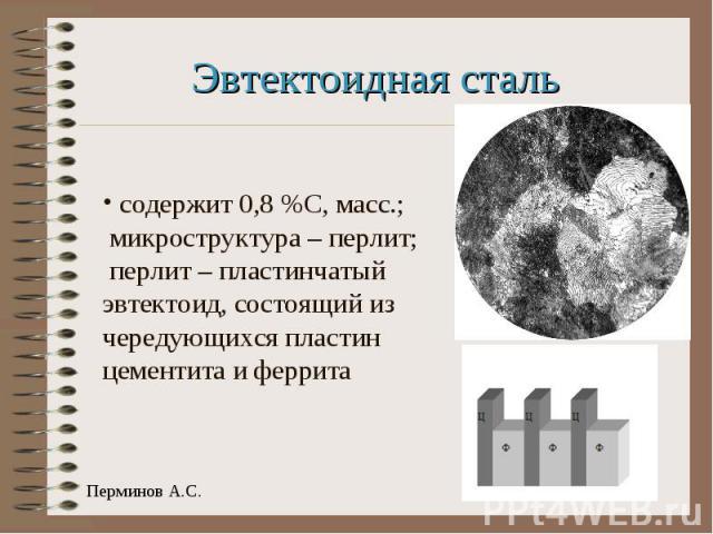 Эвтектоидная сталь содержит 0,8 %С, масс.; микроструктура – перлит; перлит – пластинчатый эвтектоид, состоящий из чередующихся пластин цементита и феррита