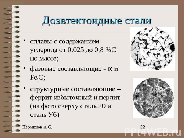 Доэвтектоидные стали сплавы с содержанием углерода от 0.025 до 0,8 %С по массе;фазовые составляющие - и Fe3C;структурные составляющие – феррит избыточный и перлит (на фото сверху сталь 20 и сталь У6)
