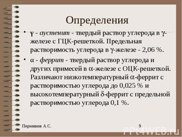 γ - аустенит - твердый раствор углерода в -железе с ГЦК-решеткой. Предельная растворимость углерода в -железе-2,06%. α - феррит - твердый раствор углерода и других примесей в -железе с ОЦК-решеткой. Различают низкотемпературный -феррит с раствори…