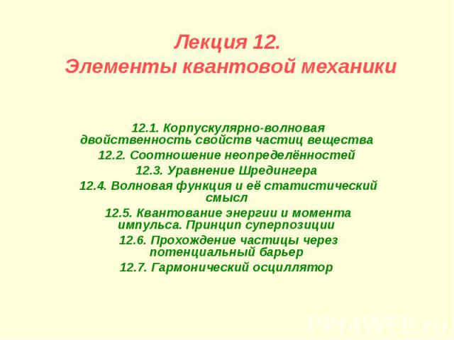 Лекция 12. Элементы квантовой механики 12.1. Корпускулярно-волновая двойственность свойств частиц вещества 12.2. Соотношение неопределённостей 12.3. Уравнение Шредингера 12.4. Волновая функция и её статистический смысл 12.5. Квантование энергии и мо…