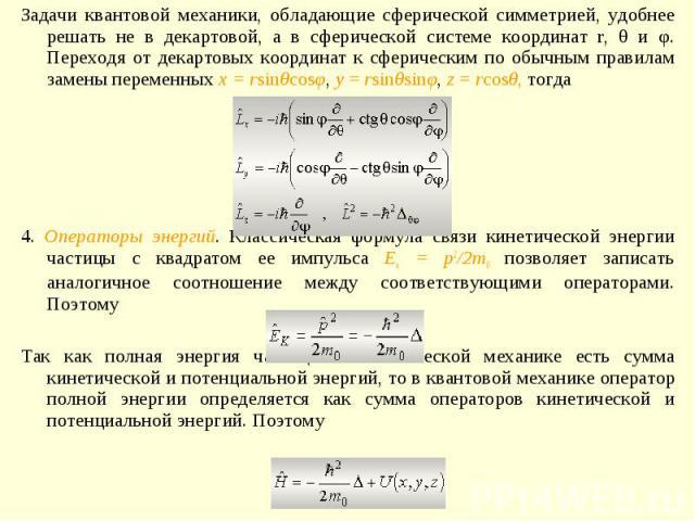 Задачи квантовой механики, обладающие сферической симметрией, удобнее решать не в декартовой, а в сферической системе координат r, θ и φ. Переходя от декартовых координат к сферическим по обычным правилам замены переменных x = rsinθcosφ, y = rsinθsi…