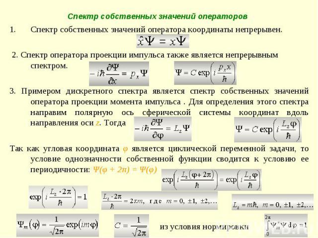 Спектр собственных значений оператора координаты непрерывен. 2. Спектр оператора проекции импульса также является непрерывным спектром. 3. Примером дискретного спектра является спектр собственных значений оператора проекции момента импульса . Для оп…