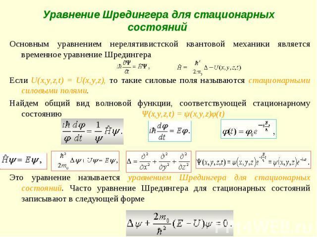 Уравнение Шредингера для стационарных состояний Основным уравнением нерелятивистской квантовой механики является временное уравнение Шредингера Если U(x,y,z,t) = U(x,y,z), то такие силовые поля называются стационарными силовыми полями.Найдем общий в…