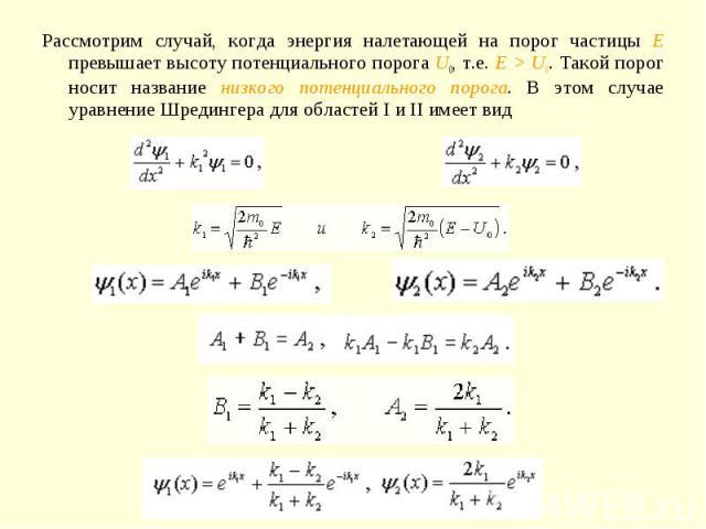 Рассмотрим случай, когда энергия налетающей на порог частицы E превышает высоту потенциального порога U0, т.е. E > U0. Такой порог носит название низкого потенциального порога. В этом случае уравнение Шредингера для областей I и II имеет вид