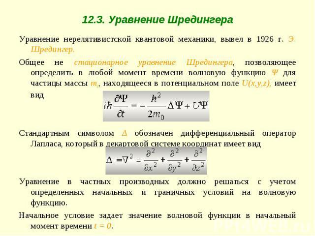 Уравнение нерелятивистской квантовой механики, вывел в 1926 г. Э. Шредингер.Общее не стационарное уравнение Шредингера, позволяющее определить в любой момент времени волновую функцию Ψ для частицы массы m0, находящееся в потенциальном поле U(x,y,z),…