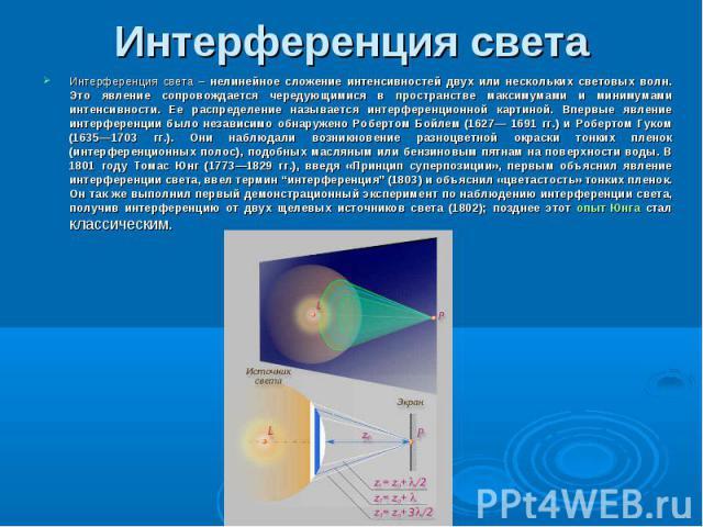 Интерференция света – нелинейное сложение интенсивностей двух или нескольких световых волн. Это явление сопровождается чередующимися в пространстве максимумами и минимумами интенсивности. Ее распределение называется интерференционной картиной. Вперв…