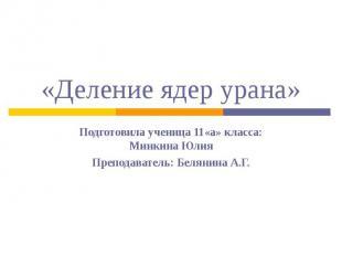 «Деление ядер урана»Подготовила ученица 11«а» класса: Минкина ЮлияПреподаватель: