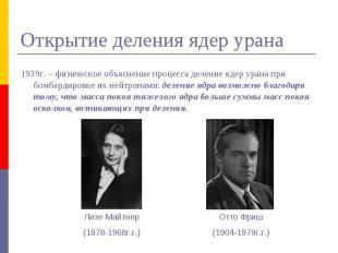 Открытие деления ядер урана 1939г. – физическое объяснение процесса деление ядер