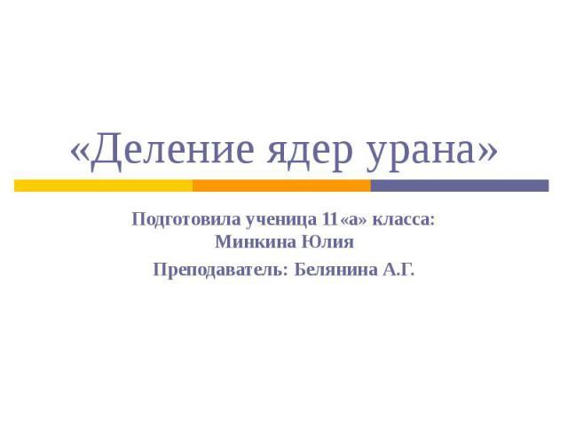 «Деление ядер урана»Подготовила ученица 11«а» класса: Минкина ЮлияПреподаватель: Белянина А.Г.