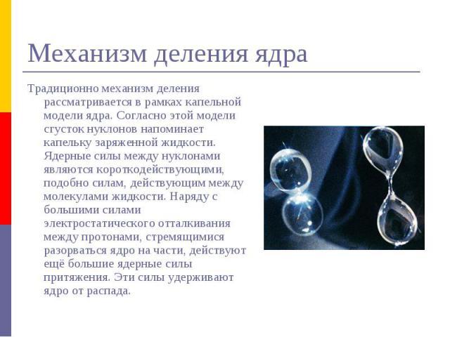 Механизм деления ядра Традиционно механизм деления рассматривается в рамках капельной модели ядра. Согласно этой модели сгусток нуклонов напоминает капельку заряженной жидкости. Ядерные силы между нуклонами являются короткодействующими, подобно сила…