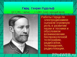 Герц Генрих Рудольф (22.2.1857, Гамбург, — 1.1.1894, Бонн), немецкий физик. Рабо