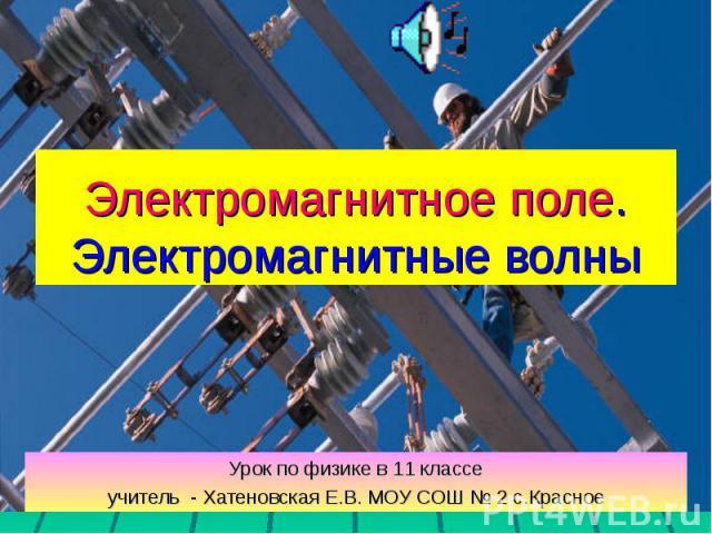 Электромагнитное поле. Электромагнитные волны Урок по физике в 11 классеучитель - Хатеновская Е.В. МОУ СОШ № 2 с.Красное