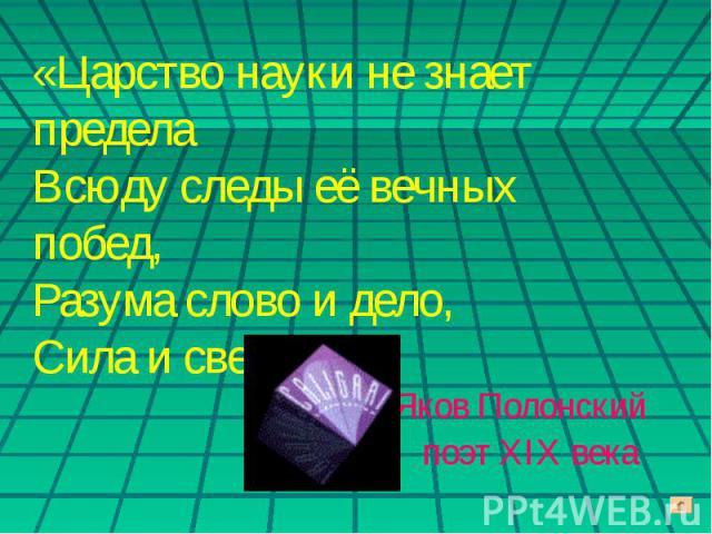 «Царство науки не знает предела Всюду следы её вечных побед, Разума слово и дело,Сила и свет»Яков Полонскийпоэт XIX века