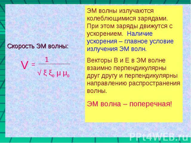 Скорость ЭМ волны: ЭМ волны излучаются колеблющимися зарядами. При этом заряды движутся с ускорением. Наличие ускорения – главное условие излучения ЭМ волн.Векторы В и Е в ЭМ волне взаимно перпендикулярны друг другу и перпендикулярны направлению рас…