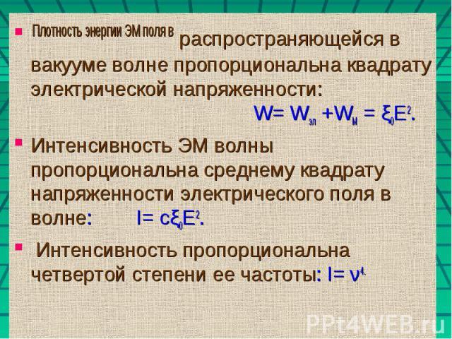 Плотность энергии ЭМ поля в распространяющейся в вакууме волне пропорциональна квадрату электрической напряженности: W= Wэл +WМ = ξ0Е2.Интенсивность ЭМ волны пропорциональна среднему квадрату напряженности электрического поля в волне: I= сξ0Е2. Инте…