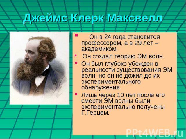 Джеймс Клерк Максвелл Он в 24 года становится профессором, а в 29 лет – академиком. Он создал теорию ЭМ волн.Он был глубоко убежден в реальности существования ЭМ волн, но он не дожил до их экспериментального обнаружения. Лишь через 10 лет после его …