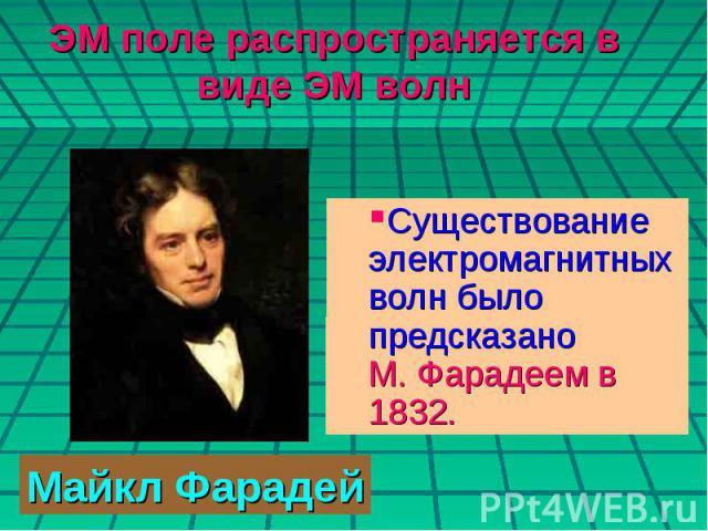 ЭМ поле распространяется в виде ЭМ волн Существование электромагнитных волн было предсказано М. Фарадеем в 1832. Майкл Фарадей