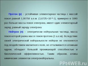 Протон (p) – устойчивая элементарная частица с массой покоя равной 1,00758 а.е.м