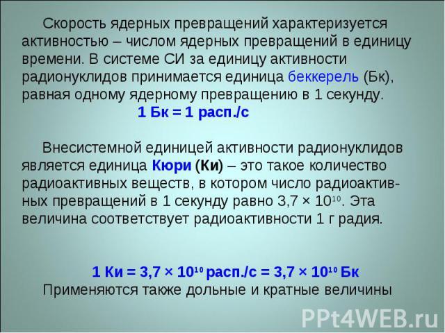 Скорость ядерных превращений характеризуется активностью – числом ядерных превращений в единицу времени. В системе СИ за единицу активности радионуклидов принимается единица беккерель (Бк), равная одному ядерному превращению в 1 секунду. 1 Бк = 1 ра…