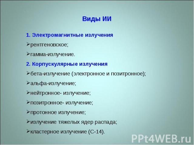 Виды ИИ1. Электромагнитные излучениярентгеновское;гамма-излучение.2. Корпускулярные излучениябета-излучение (электронное и позитронное);альфа-излучение;нейтронное- излучение;позитронное- излучение;протонное излучение;излучение тяжелых ядер распада;к…