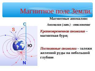Магнитное поле Земли. Магнитные аномалии:Аномалия (лат.) - отклонениеКратковреме
