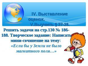 IV. Выставление оценок. V.Выучить § 27-28.Решить задачи на стр.130 № 186-188. Тв