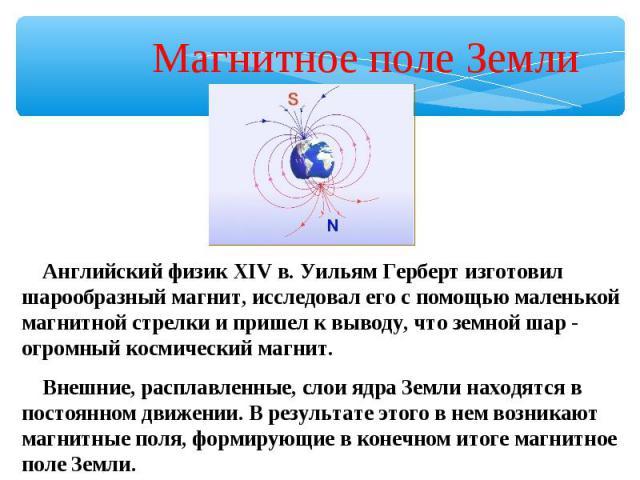 Магнитное поле Земли Английский физик XIV в. Уильям Герберт изготовил шарообразный магнит, исследовал его с помощью маленькой магнитной стрелки и пришел к выводу, что земной шар - огромный космический магнит. Внешние, расплавленные, слои ядра Земли …