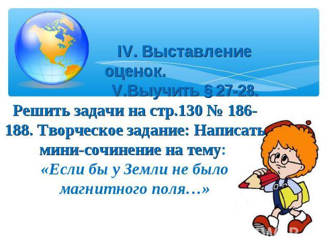 IV. Выставление оценок. V.Выучить § 27-28.Решить задачи на стр.130 № 186-188. Творческое задание: Написать мини-сочинение на тему: «Если бы у Земли не было магнитного поля…»