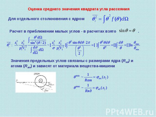 Оценка среднего значения квадрата угла рассеяния Для отдельного столкновения с ядром Расчет в приближении малых углов - в расчетах взято . Значения предельных углов связаны с размерами ядра (Rяд) и атома (Rат) и зависят от материала вещества-мишени