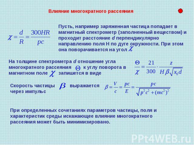 Влияние многократного рассеяния Пусть, например заряженная частица попадает в магнитный спектрометр (заполненный веществом) и проходит расстояние d перпендикулярно направлению поля Н по дуге окружности. При этом она поворачивается на угол На толщине…