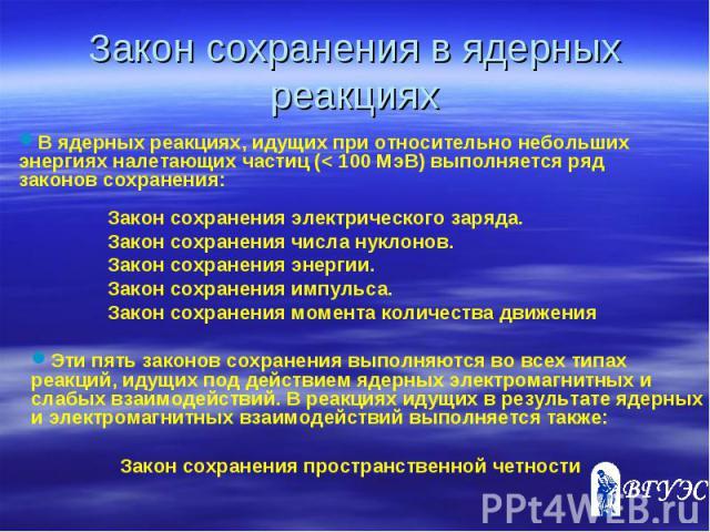 Закон сохранения в ядерных реакциях В ядерных реакциях, идущих при относительно небольших энергиях налетающих частиц (