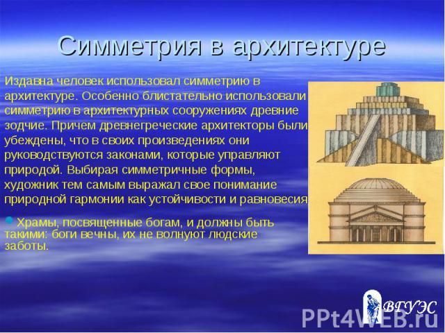Издавна человек использовал симметрию в архитектуре. Особенно блистательно использовали симметрию в архитектурных сооружениях древние зодчие. Причем древнегреческие архитекторы были убеждены, что в своих произведениях они руководствуются законами, к…
