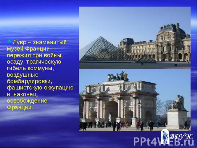 Лувр – знаменитый музей Франции – пережил три войны, осаду, трагическую гибель коммуны, воздушные бомбардировки, фашистскую оккупацию и, наконец, освобождение Франции.
