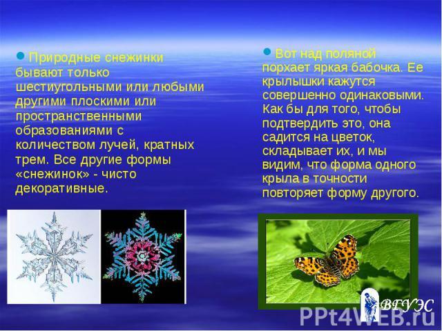 Природные снежинки бывают только шестиугольными или любыми другими плоскими или пространственными образованиями с количеством лучей, кратных трем. Все другие формы «снежинок» - чисто декоративные. Вот над поляной порхает яркая бабочка. Ее крылышки к…