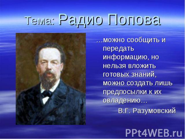 Тема: Радио Попова …можно сообщить и передать информацию, но нельзя вложить готовых знаний, можно создать лишь предпосылки к их овладению… В.Г. Разумовский