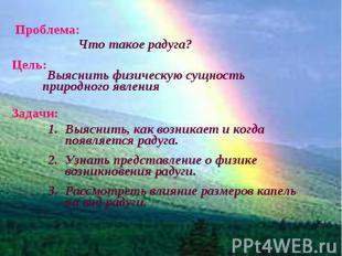 Проблема: Что такое радуга? Выяснить физическую сущность природного явления Выяс