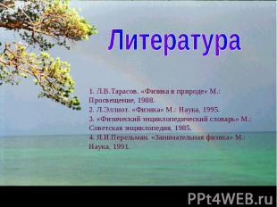 Литература 1. Л.В.Тарасов. «Физика в природе» М.: Просвещение, 1988.2. Л.Эллиот.