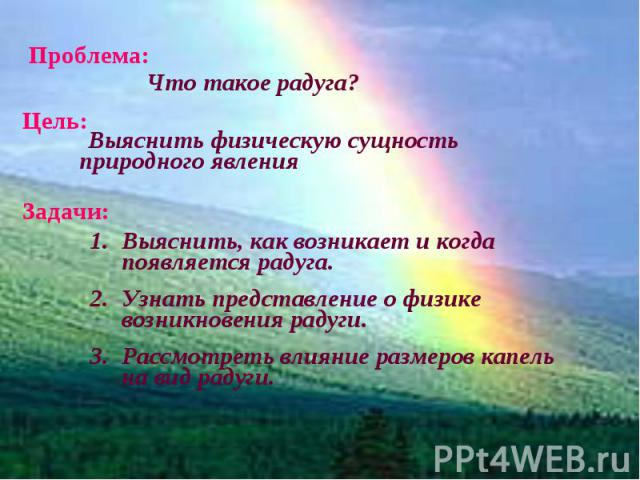 Проблема: Что такое радуга? Выяснить физическую сущность природного явления Выяснить, как возникает и когда появляется радуга.Узнать представление о физике возникновения радуги. Рассмотреть влияние размеров капель на вид радуги.
