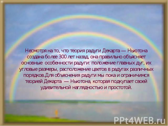 Несмотря на то, что теория радуги Декарта — Ньютона создана более 300 лет назад, она правильно объясняет основные особенности радуги: положение главных дуг, их угловые размеры, расположение цветов в радугах различных порядков.Для объяснения радуги м…