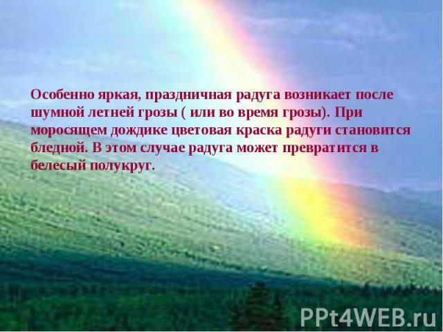 Особенно яркая, праздничная радуга возникает после шумной летней грозы ( или во время грозы). При моросящем дождике цветовая краска радуги становится бледной. В этом случае радуга может превратится в белесый полукруг.