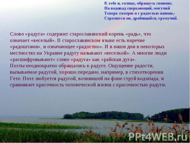 К тебе я, солнце, обращусь спиною;На водопад сверкающий, могучийТеперь смотрю я с радостью живою,- Стремится он, дробящийся, гремучий. Слово «радуга» содержит старославянский корень «радь», что означает «веселый». В старославянском языке есть наречи…