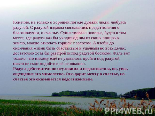 Конечно, не только о хорошей погоде думали люди, любуясь радугой. С радугой издавна связывались представления о благополучии, о счастье. Существовало поверье, будто в том месте, где радуга как бы уходит одним из своих концов в землю, можно откопать …