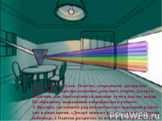 Спустя 30 лет Исаак Ньютон, открывший дисперсию белого света при преломлении, дополнил теорию Декарта, объяснив, как преломляются цветные лучи в каплях дождя. По образному выражению американского ученого А.Фразера, сделавшего ряд интересных исследов…