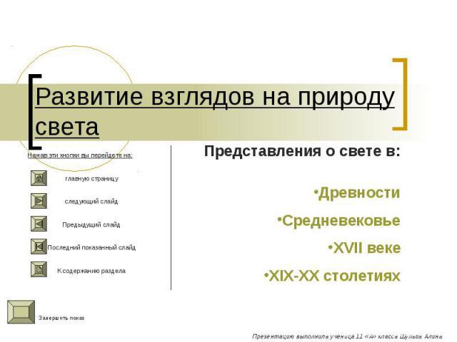 Развитие взглядов на природу света Представления о свете в:ДревностиСредневековьеXVII векеXIX-XX столетиях Нажав эти кнопки вы перейдете на:главную страницуследующий слайдПредыдущий слайдПоследний показанный слайдК содержанию раздела