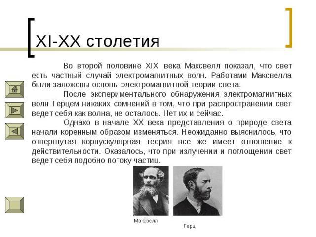 XI-XX столетия Во второй половине XIX века Максвелл показал, что свет есть частный случай электромагнитных волн. Работами Максвелла были заложены основы электромагнитной теории света.После экспериментального обнаружения электромагнитных волн Герцем…
