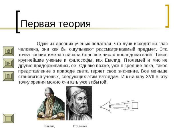 Первая теория Одни из древних ученых полагали, что лучи исходят из глаз человека, они как бы ощупывают рассматриваемый предмет. Эта точка зрения имела сначала большое число последователей. Такие крупнейшие ученые и философы, как Евклид, Птолемей и м…