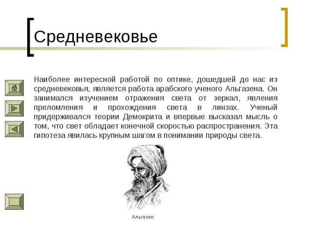 Средневековье Наиболее интересной работой по оптике, дошедшей до нас из средневековья, является работа арабского ученого Альгазена. Он занимался изучением отражения света от зеркал, явления преломления и прохождения света в линзах. Ученый придержива…