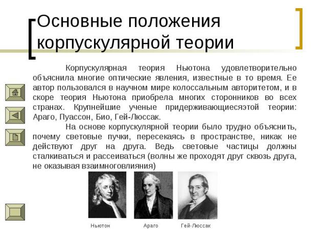 Основные положения корпускулярной теории Корпускулярная теория Ньютона удовлетворительно объяснила многие оптические явления, известные в то время. Ее автор пользовался в научном мире колоссальным авторитетом, и в скоре теория Ньютона приобрела мног…
